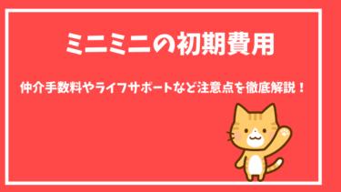 【ミニミニの初期費用】仲介手数料やライフサポートなど注意点を徹底解説!