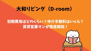 大和リビング(D-room)の初期費用はどのくらい?仲介手数料はいくら?賃貸営業マンが徹底解説!