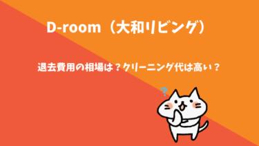 D-room(大和リビング)の退去費用の相場は?クリーニング代は高い?